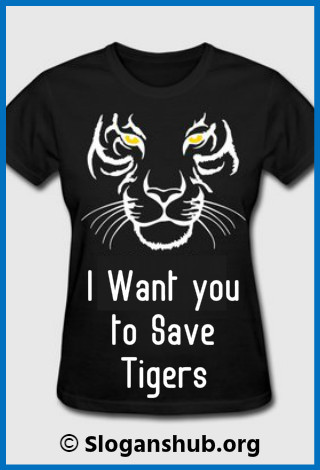 Save Tiger Slogans. I want you to save tigers