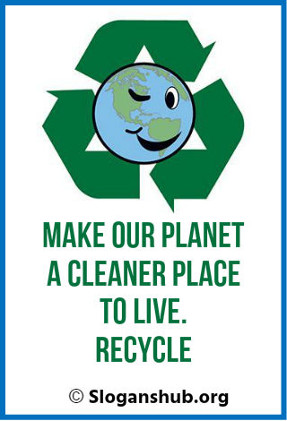 Recycling Slogans. Make Our Planet a cleaner place to live.....Recycle