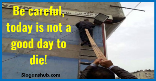 funny safety slogans Be careful today is not a good day to die - Download funny safety photos